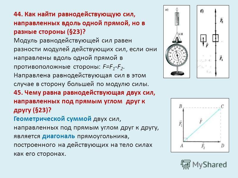 44. Как найти равнодействующую сил, направленных вдоль одной прямой, но в разные стороны (§23)? Модуль равнодействующей сил равен разности модулей действующих сил, если они направлены вдоль одной прямой в противоположные стороны: F=F 1 -F 2. Направле