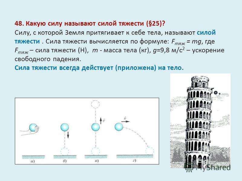48. Какую силу называют силой тяжести (§25)? Силу, с которой Земля притягивает к себе тела, называют силой тяжести. Сила тяжести вычисляется по формуле: F тяж = mg, где F тяж – сила тяжести (Н), m - масса тела (кг), g=9,8 м/с 2 – ускорение свободного