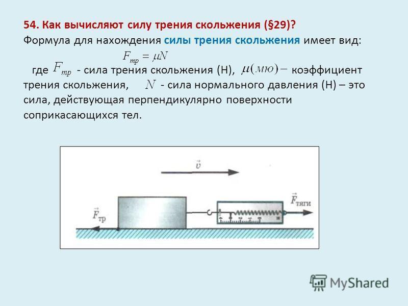54. Как вычисляют силу трения скольжения (§29)? Формула для нахождения силы трения скольжения имеет вид: где - сила трения скольжения (Н), коэффициент трения скольжения, - сила нормального давления (Н) – это сила, действующая перпендикулярно поверхно