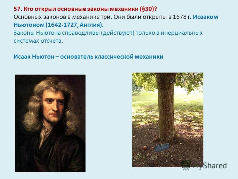 57. Кто открыл основные законы механики (§30)? Основных законов в механике три. Они были открыты в 1678 г. Исааком Ньютоном (1642-1727, Англия). Законы Ньютона справедливы (действуют) только в инерциальных системах отсчета. Исаак Ньютон – основатель