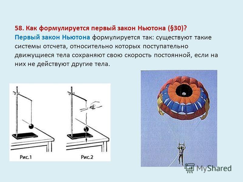 58. Как формулируется первый закон Ньютона (§30)? Первый закон Ньютона формулируется так: существуют такие системы отсчета, относительно которых поступательно движущиеся тела сохраняют свою скорость постоянной, если на них не действуют другие тела.