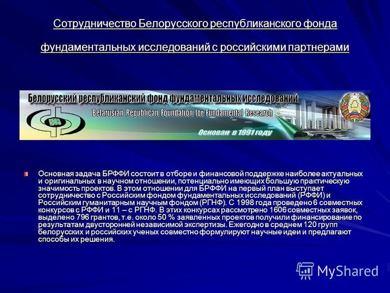 Сотрудничество Белорусского республиканского фонда фундаментальных исследований с российскими партнерами Основная задача БРФФИ состоит в отборе и финансовой поддержке наиболее актуальных и оригинальных в научном отношении, потенциально имеющих большу