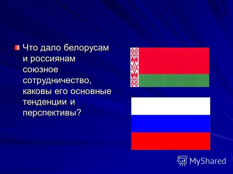 Что дало белорусам и россиянам союзное сотрудничество, каковы его основные тенденции и перспективы?