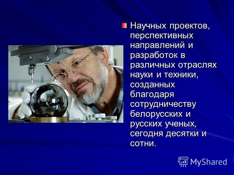 Научных проектов, перспективных направлений и разработок в различных отраслях науки и техники, созданных благодаря сотрудничеству белорусских и русских ученых, сегодня десятки и сотни.