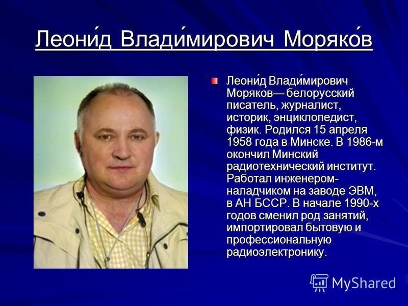 Леони́д Влади́мирович Моряко́в Леони́д Влади́мирович Моряко́в белорусский писатель, журналист, историк, энциклопедист, физик. Родился 15 апреля 1958 года в Минске. В 1986-м окончил Минский радиотехнический институт. Работал инженером- наладчиком на з