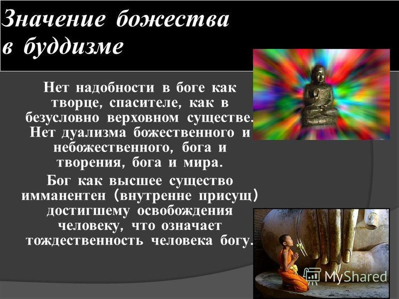 Значение божества в буддизме Нет надобности в б оге как творце, спасителе, как в безусловно верховном существе. Нет дуализма божественного и небожественного, б ога и творения, б ога и м ира. Бог как высшее существо имманентен ( внутренне присущ ) дос