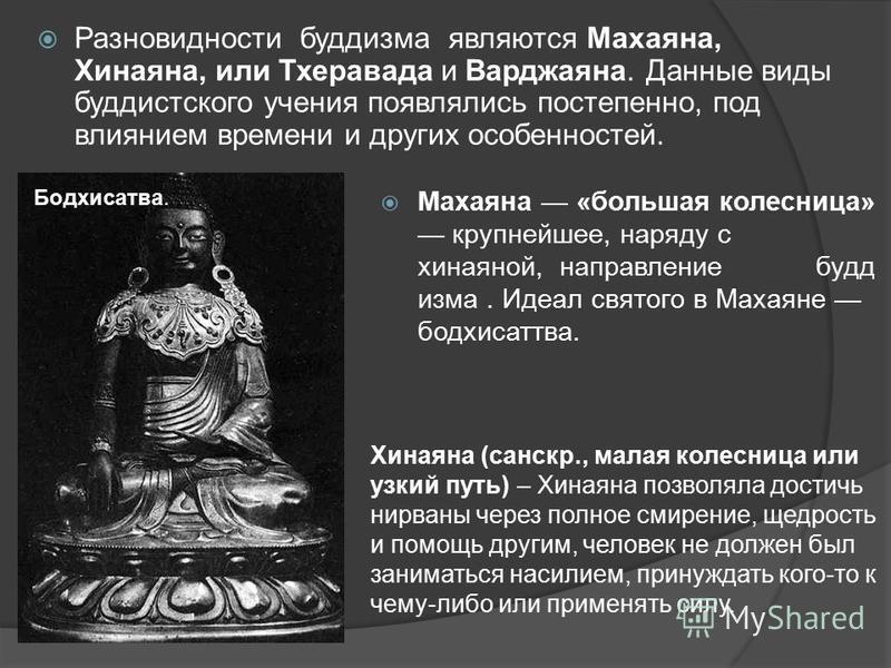 Разновидности буддизма являются Махаяна, Хинаяна, или Тхеравада и Варджаяна. Данные виды буддистского учения появлялись постепенно, под влиянием времени и других особенностей. Махаяна «большая колесница» крупнейшее, наряду с хинаяной, направление буд
