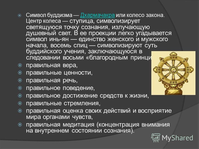 Символ буддизма Дхармачакра или колесо закона. Центр колеса ступица, символизирует светящуюся точку сознания, излучающую душевный свет. В ее проекции легко угадывается символ инь-ян единство женского и мужского начала, восемь спиц символизируют суть