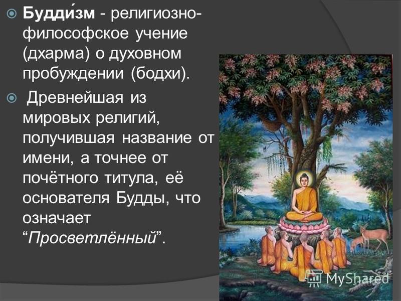 Буддизм - религиозно- философское учение (дхарма) о духовном пробуждении (бодхи). Древнейшая из мировых религий, получившая название от имени, а точнее от почётного титула, её основателя Будды, что означает Просветлённый.