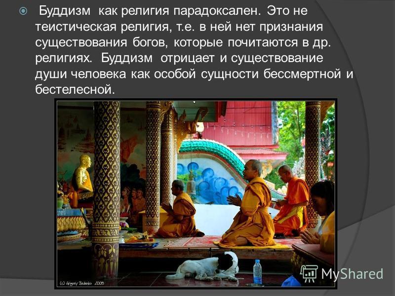 Буддизм как религия парадоксален. Это не теистическая религия, т.е. в ней нет признания существования богов, которые почитаются в др. религиях. Буддизм отрицает и существование души человека как особой сущности бессмертной и бестелесной.