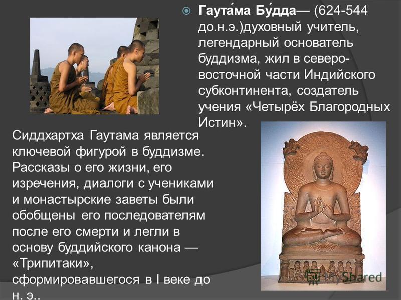 Гаутама Будда (624-544 до.н.э.)духовный учитель, легендарный основатель буддизма, жил в северо- восточной части Индийского субконтинента, создатель учения «Четырёх Благородных Истин». Сиддхартха Гаутама является ключевой фигурой в буддизме. Рассказы