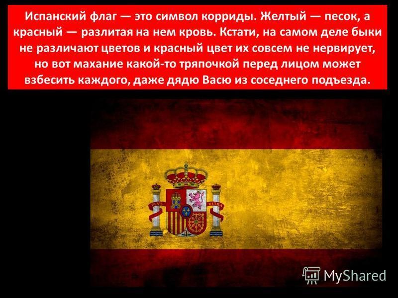 Испанский флаг это символ корриды. Желтый песок, а красный разлитая на нем кровь. Кстати, на самом деле быки не различают цветов и красный цвет их совсем не нервирует, но вот махание какой-то тряпочкой перед лицом может взбесить каждого, даже дядю Ва
