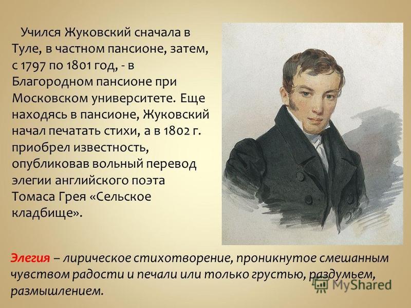 Учился Жуковский сначала в Туле, в частном пансионе, затем, с 1797 по 1801 год, - в Благородном пансионе при Московском университете. Еще находясь в пансионе, Жуковский начал печатать стихи, а в 1802 г. приобрел известность, опубликовав вольный перев
