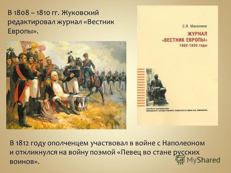 В 1808 – 1810 гг. Жуковский редактировал журнал «Вестник Европы». В 1812 году ополченцем участвовал в войне с Наполеоном и откликнулся на войну поэмой «Певец во стане русских воинов».
