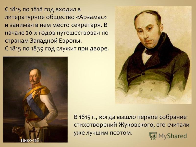С 1815 по 1818 год входил в литературное общество «Арзамас» и занимал в нем место секретаря. В начале 20-х годов путешествовал по странам Западной Европы. С 1815 по 1839 год служит при дворе. В 1815 г., когда вышло первое собрание стихотворений Жуков