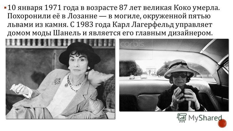 10 января 1971 года в возрасте 87 лет великая Коко умерла. Похоронили её в Лозанне в могиле, окруженной пятью львами из камня. С 1983 года Карл Лагерфельд управляет домом моды Шанель и является его главным дизайнером.