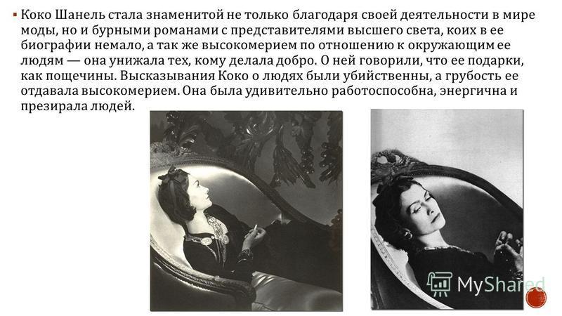 Коко Шанель стала знаменитой не только благодаря своей деятельности в мире моды, но и бурными романами с представителями высшего света, коих в ее биографии немало, а так же высокомерием по отношению к окружающим ее людям она унижала тех, кому делала