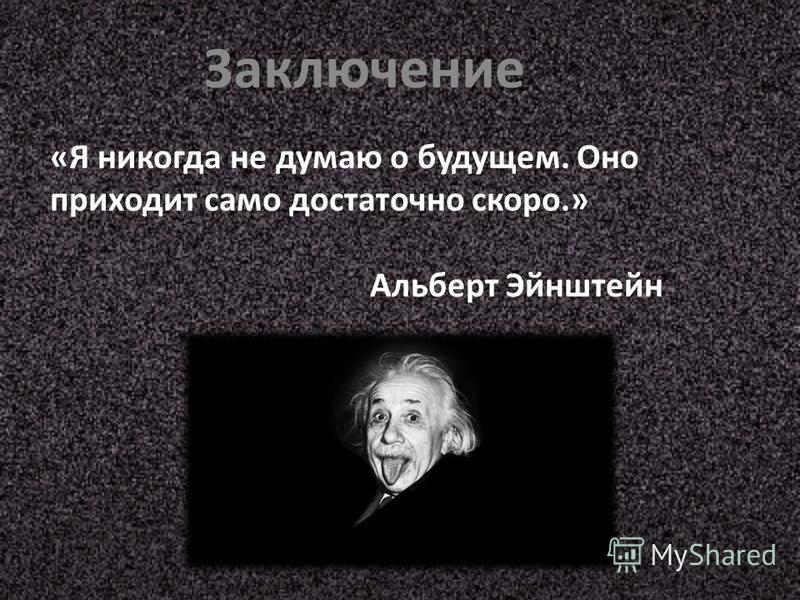 Заключение «Я никогда не думаю о будущем. Оно приходит само достаточно скоро.» Альберт Эйнштейн
