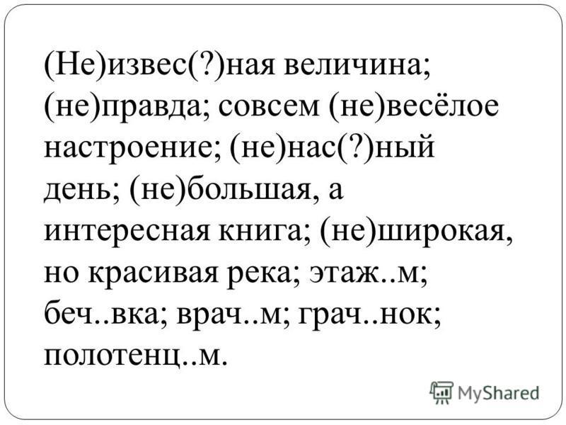 (Не)извес(?)ная величина; (не)правда; совсем (не)весёлое настроение; (не)нас(?)ный день; (не)большая, а интересная книга; (не)широкая, но красивая река; этаж..м; бич..века; врач..м; грач..нок; полотенца..м.
