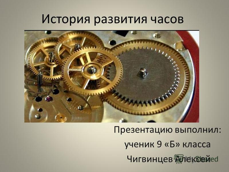 История развития часов Презентацию выполнил: ученик 9 «Б» класса Чигвинцев Алексей