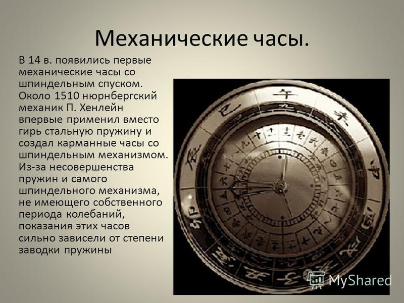 Механические часы. В 14 в. появились первые механические часы со шпиндельным спуском. Около 1510 нюрнбергский механик П. Хенлейн впервые применил вместо гирь стальную пружину и создал карманные часы со шпиндельным механизмом. Из-за несовершенства пру