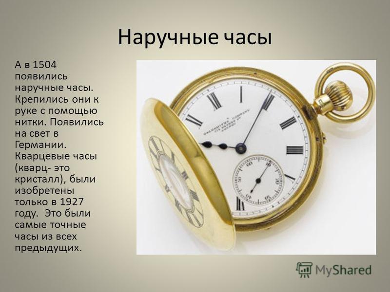 Наручные часы А в 1504 появились наручные часы. Крепились они к руке с помощью нитки. Появились на свет в Германии. Кварцевые часы (кварц- это кристалл), были изобретены только в 1927 году. Это были самые точные часы из всех предыдущих.