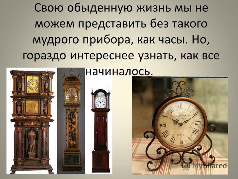 Свою обыденную жизнь мы не можем представить без такого мудрого прибора, как часы. Но, гораздо интереснее узнать, как все начиналось.