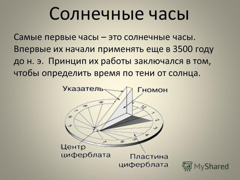 Самые первые часы – это солнечные часы. Впервые их начали применять еще в 3500 году до н. э. Принцип их работы заключался в том, чтобы определить время по тени от солнца. Солнечные часы