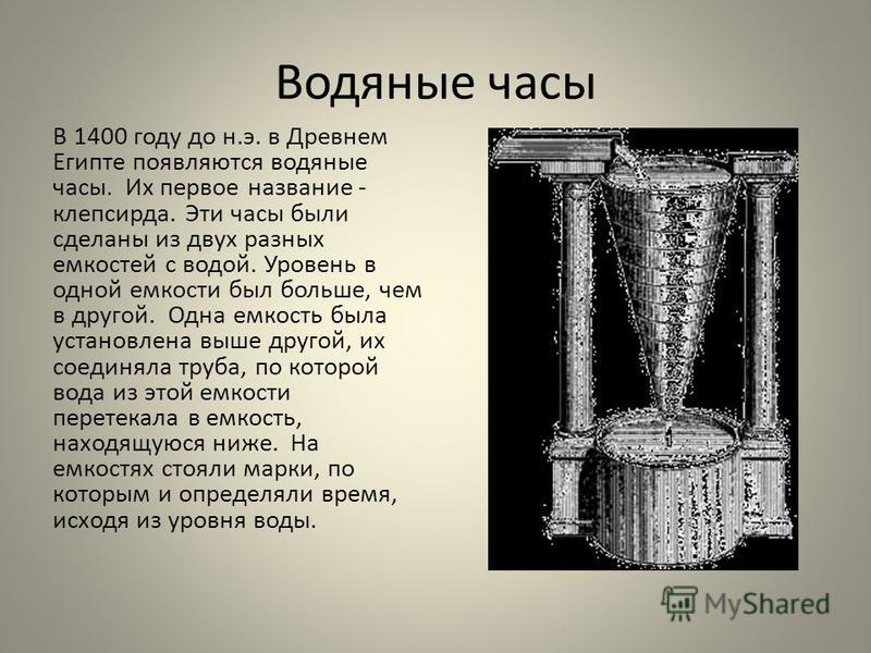 Водяные часы В 1400 году до н.э. в Древнем Египте появляются водяные часы. Их первое название - клепсидра. Эти часы были сделаны из двух разных емкостей с водой. Уровень в одной емкости был больше, чем в другой. Одна емкость была установлена выше дру