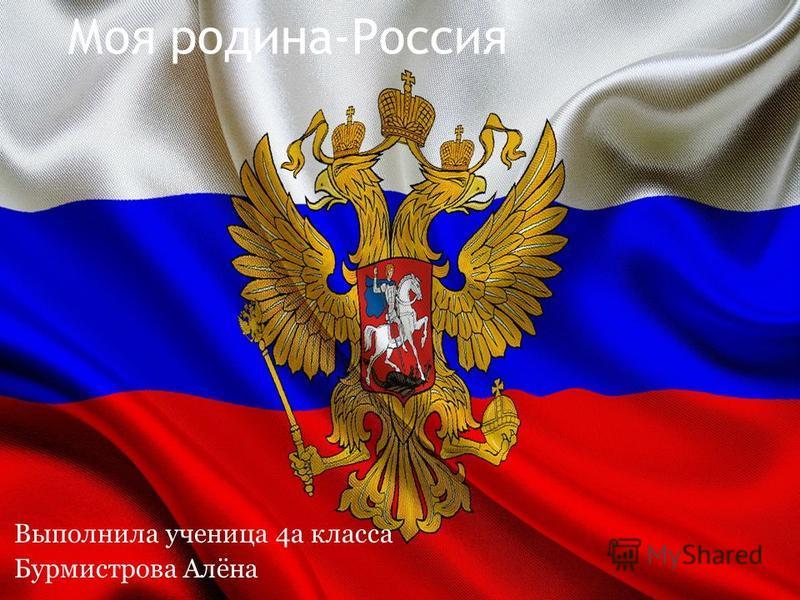 Моя родина-Россия Выполнила ученица 4 а класса Бурмистрова Алёна