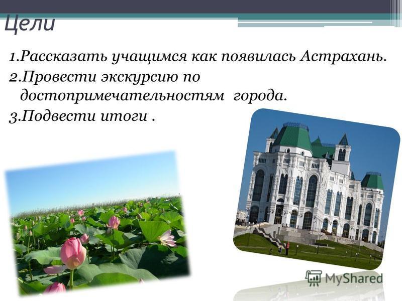 Цели 1. Рассказать учащимся как появилась Астрахань. 2. Провести экскурсию по достопримечательностям города. 3. Подвести итоги.