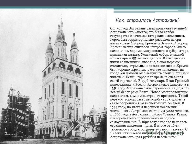 Как строилась Астрахань? С 1456 года Астрахань была признана столицей Астраханского ханства, это было слабое государство с кочевым татарским населением. Город был территориально разделен на три части - Белый город, Кремль и Земляной город. Кремль все