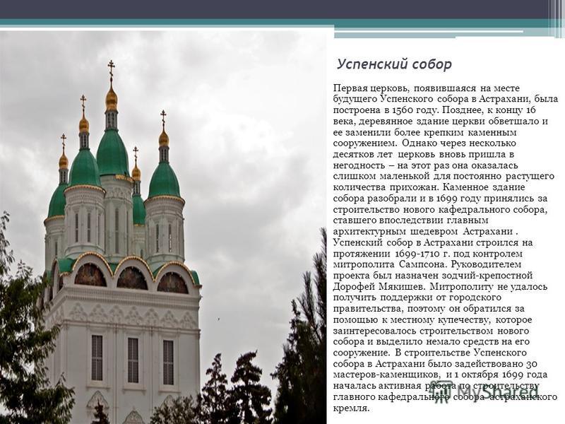 Успенский собор Первая церковь, появившаяся на месте будущего Успенского собора в Астрахани, была построена в 1560 году. Позднее, к концу 16 века, деревянное здание церкви обветшало и ее заменили более крепким каменным сооружением. Однако через неско