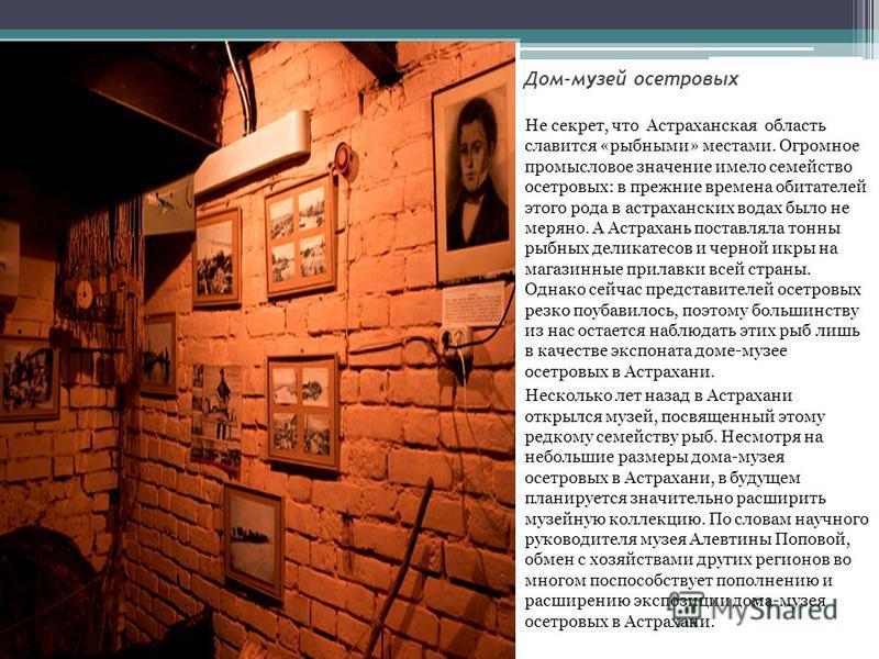 Дом-музей осетровых Не секрет, что Астраханская область славится «рыбными» местами. Огромное промысловое значение имело семейство осетровых: в прежние времена обитателей этого рода в астраханских водах было не меряно. А Астрахань поставляла тонны рыб