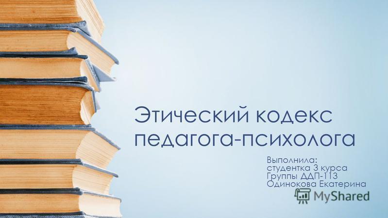 Этический кодекс педагога-психолога Выполнила: студентка 3 курса Группы ДДП-113 Одинокова Екатерина