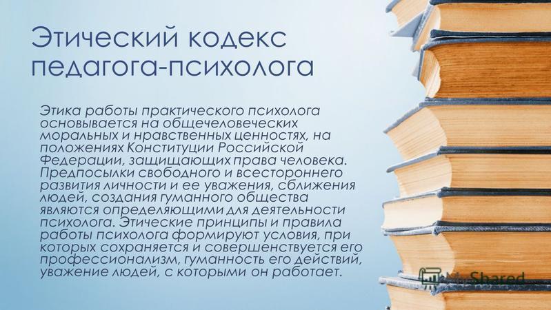Этический кодекс педагога-психолога Этика работы практического психолога основывается на общечеловеческих моральных и нравственных ценностях, на положениях Конституции Российской Федерации, защищающих права человека. Предпосылки свободного и всесторо
