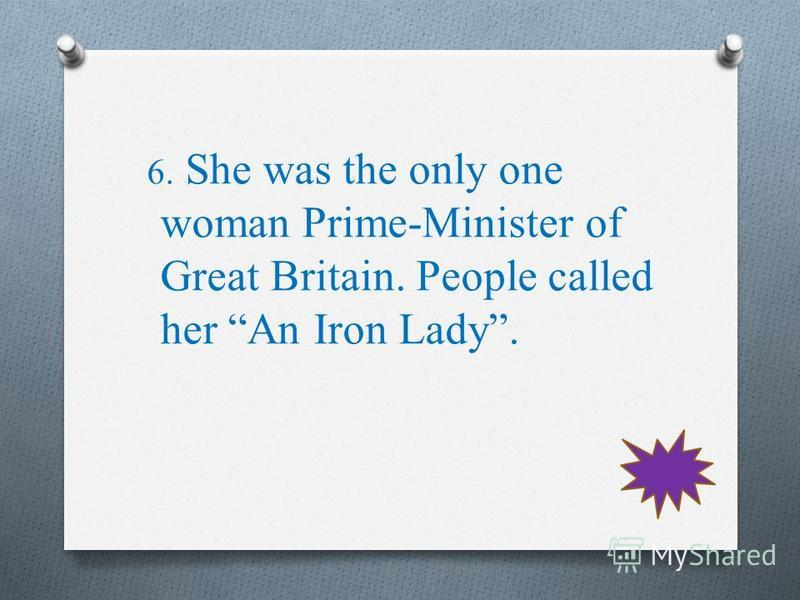 6. She was the only one woman Prime-Minister of Great Britain. People called her An Iron Lady.