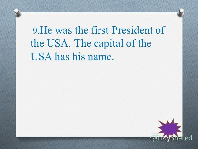 9. He was the first President of the USA. The capital of the USA has his name.