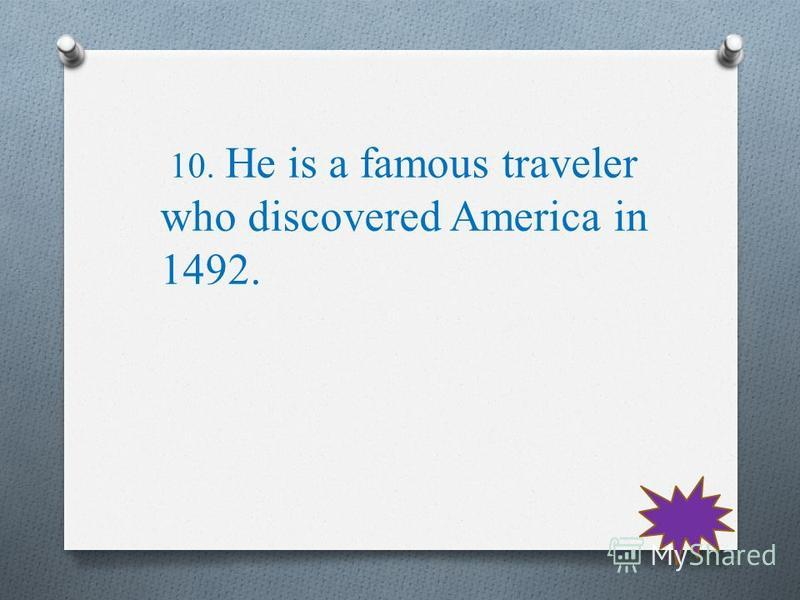 10. He is a famous traveler who discovered America in 1492.