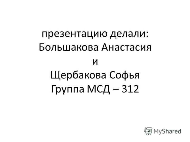 презентацию делали: Большакова Анастасия и Щербакова Софья Группа МСД – 312