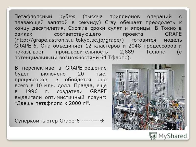 В перспективе в GRAPE-решение будет включено 20 тыс. процессоров, а обойдется оно всего в 10 млн. долл. Правда, еще в 1996 г. создатели GRAPE выдвигали оптимистичный лозунг: Даешь петафлопс к 2000 г!. Суперкомпьютер Grape-6 -------- Петафлопсный рубе