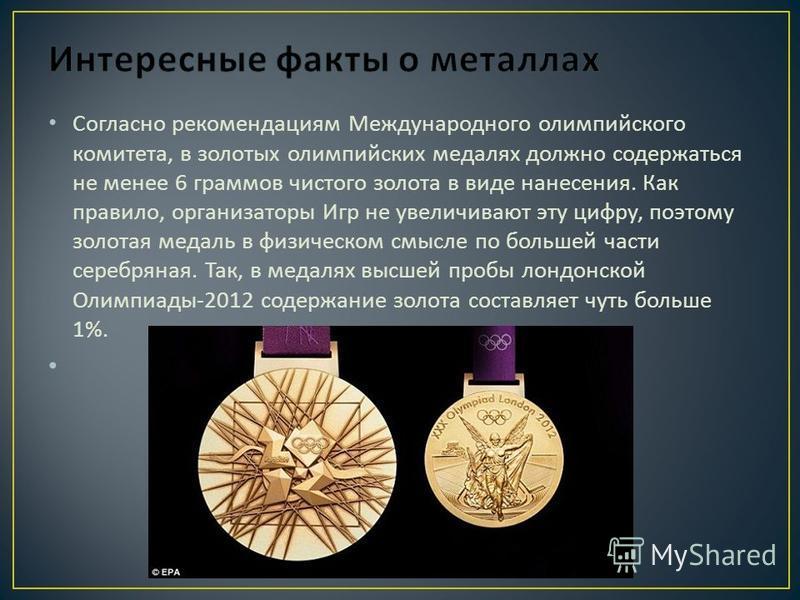 Согласно рекомендациям Международного олимпийского комитета, в золотых олимпийских медалях должно содержаться не менее 6 граммов чистого золота в виде нанесения. Как правило, организаторы Игр не увеличивают эту цифру, поэтому золотая медаль в физичес