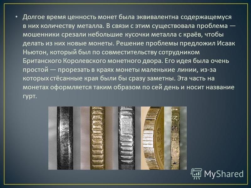 Долгое время ценность монет была эквивалентна содержащемуся в них количеству металла. В связи с этим существовала проблема мошенники срезали небольшие кусочки металла с краёв, чтобы делать из них новые монеты. Решение проблемы предложил Исаак Ньютон,