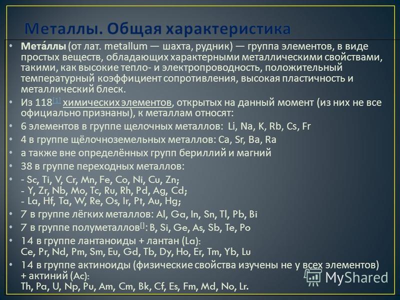 Металлы ( от лат. metallum шахта, рудник ) группа элементов, в виде простых веществ, обладающих характерными металлическими свойствами, такими, как высокие тепло - и электропроводность, положительный температурный коэффициент сопротивления, высокая п