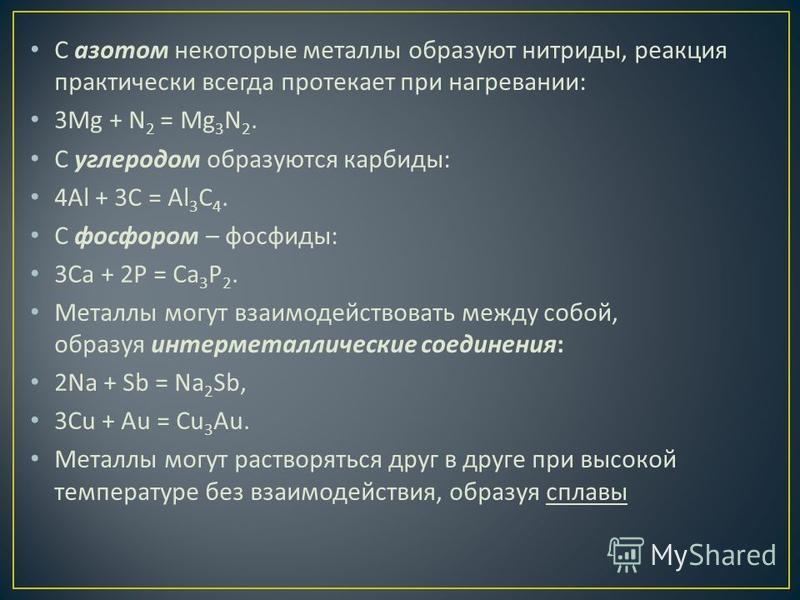 С азотом некоторые металлы образуют нитриды, реакция практически всегда протекает при нагревании : 3Mg + N 2 = Mg 3 N 2. С углеродом образуются карбиды : 4Al + 3C = Al 3 C 4. С фосфором – фосфиды : 3Ca + 2P = Ca 3 P 2. Металлы могут взаимодействовать