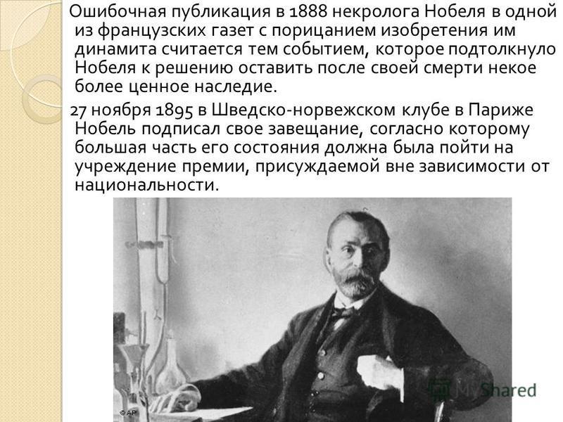 Ошибочная публикация в 1888 некролога Нобеля в одной из французских газет с порицанием изобретения им динамита считается тем событием, которое подтолкнуло Нобеля к решению оставить после своей смерти некое более ценное наследие. 27 ноября 1895 в Швед