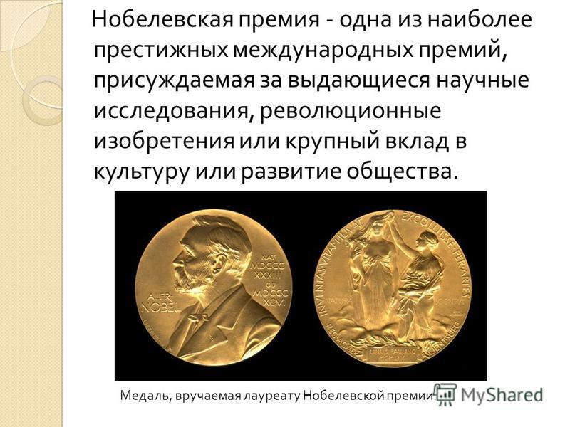 Нобелевская премия - одна из наиболее престижных международных премий, присуждаемая за выдающиеся научные исследования, революционные изобретения или крупный вклад в культуру или развитие общества. Медаль, вручаемая лауреату Нобелевской премии.