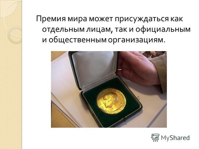 Премия мира может присуждаться как отдельным лицам, так и официальным и общественным организациям.