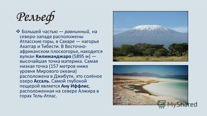 Большей частью равнинный, на северо-западе расположены Атласские горы, в Сахаре нагорья Ахаггар и Тибести. В Восточно- африканском плоскогорье, находится вулкан Килиманджаро (5895 м) высочайшая точка материка. Самая низкая точка (157 метров ниже уров
