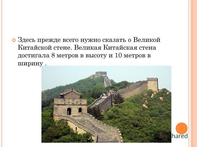 Здесь прежде всего нужно сказать о Великой Китайской стене. Великая Китайская стена достигала 8 метров в высоту и 10 метров в ширину.